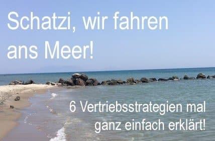 Schatzi, wir fahren ans Meer! 6 Vertriebsstrategien ganz einfach erklärt!